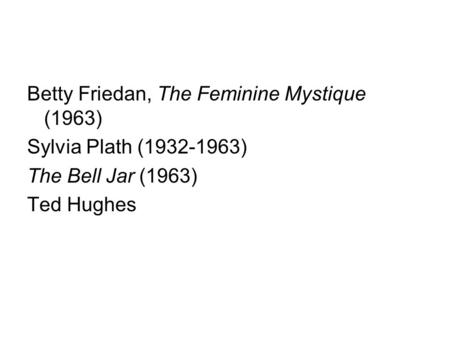 Betty Friedan, The Feminine Mystique (1963) Sylvia Plath (1932-1963) The Bell Jar (1963) Ted Hughes.