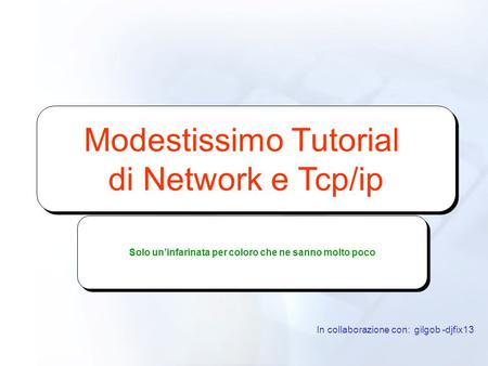 Modestissimo Tutorial di Network e Tcp/ip Modestissimo Tutorial di Network e Tcp/ip In collaborazione con: gilgob -djfix13 Solo uninfarinata per coloro.