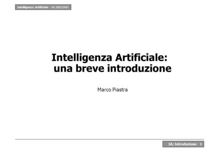 Intelligenza Artificiale - AA 2002/2003 IA: Introduzione - 1 Intelligenza Artificiale: una breve introduzione Marco Piastra.