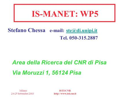 Milano 24-25 Settembre 2003 ISTI/CNR  IS-MANET: WP5 Stefano Chessa   Tel. 050-315.2887 Area.