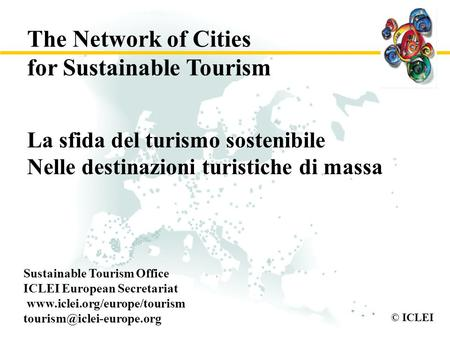 © ICLEI La sfida del turismo sostenibile Nelle destinazioni turistiche di massa Sustainable Tourism Office ICLEI European Secretariat www.iclei.org/europe/tourism.