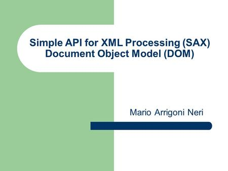 Simple API for XML Processing (SAX) Document Object Model (DOM) Mario Arrigoni Neri.
