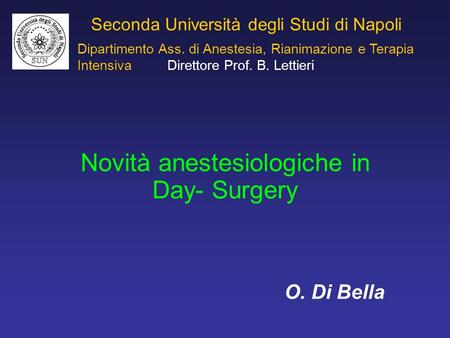 Seconda Università degli Studi di Napoli Novità anestesiologiche in Day- Surgery O. Di Bella Dipartimento Ass. di Anestesia, Rianimazione e Terapia Intensiva.