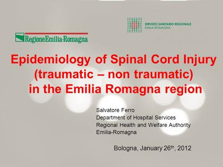 Epidemiology of Spinal Cord Injury (traumatic – non traumatic) in the Emilia Romagna region Salvatore Ferro Department of Hospital Services Regional Health.