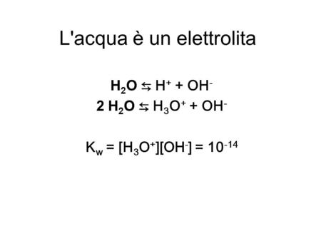 L'acqua è un elettrolita H 2 O H + + OH - 2 H 2 O H 3 O + + OH - K w = [H 3 O + ][OH - ] = 10 -14.