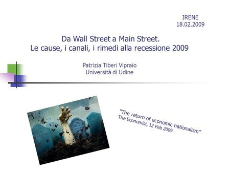 Da Wall Street a Main Street. Le cause, i canali, i rimedi alla recessione 2009 Patrizia Tiberi Vipraio Università di Udine The return of economic nationalism.
