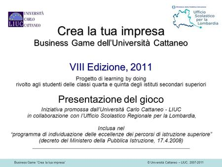 Business Game Crea la tua impresa © Università Cattaneo – LIUC, 2007-2011 Crea la tua impresa Business Game dellUniversità Cattaneo VIII Edizione, 2011.