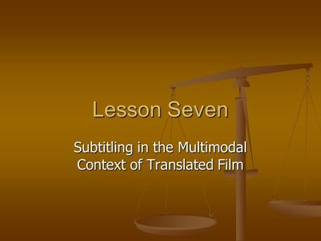 Lesson Seven Subtitling in the Multimodal Context of Translated Film.