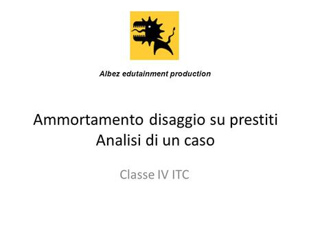 Ammortamento disaggio su prestiti Analisi di un caso Classe IV ITC Albez edutainment production.