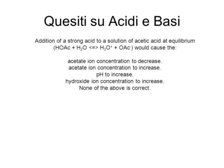 Quesiti su Acidi e Basi Addition of a strong acid to a solution of acetic acid at equilibrium (HOAc + H 2 O H 3 O + + OAc - ) would cause the: acetate.