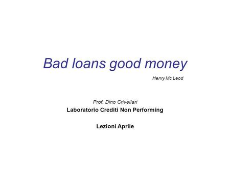 Bad loans good money Prof. Dino Crivellari Laboratorio Crediti Non Performing Lezioni Aprile Henry Mc Leod.