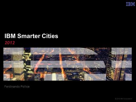 © 2010 IBM Corporation IBM Smarter Cities 2012 Ferdinando Pollice.