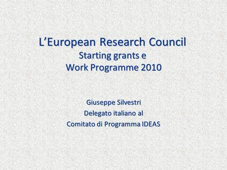 LEuropean Research Council Starting grants e Work Programme 2010 Giuseppe Silvestri Delegato italiano al Comitato di Programma IDEAS.