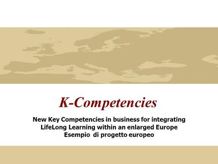 K-Competencies New Key Competencies in business for integrating LifeLong Learning within an enlarged Europe Esempio di progetto europeo.