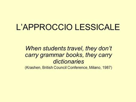LAPPROCCIO LESSICALE When students travel, they dont carry grammar books, they carry dictionaries (Krashen, British Council Conference, Milano, 1987)
