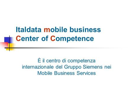Italdata mobile business Center of Competence È il centro di competenza internazionale del Gruppo Siemens nei Mobile Business Services.