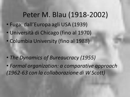 Peter M. Blau (1918-2002) Fuga: dallEuropa agli USA (1939) Università di Chicago (fino al 1970) Columbia University (fino al 1988) The Dynamics of Bureaucracy.