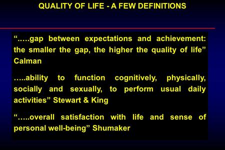 QUALITY OF LIFE - A FEW DEFINITIONS.….gap between expectations and achievement: the smaller the gap, the higher the quality of life Calman …..ability to.