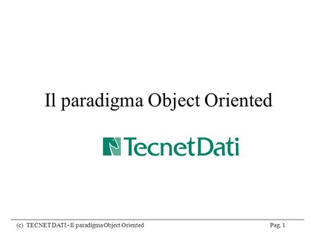 (c) TECNET DATI - Il paradigma Object Oriented Pag. 1 Il paradigma Object Oriented.