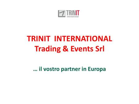 TRINIT INTERNATIONAL Trading & Events Srl … il vostro partner in Europa.