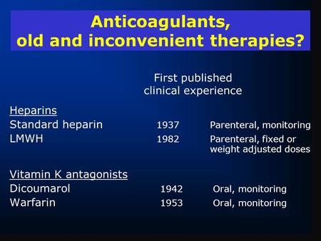 Anticoagulants, old and inconvenient therapies? Heparins Standard heparin 1937Parenteral, monitoring LMWH 1982Parenteral, fixed or weight adjusted doses.
