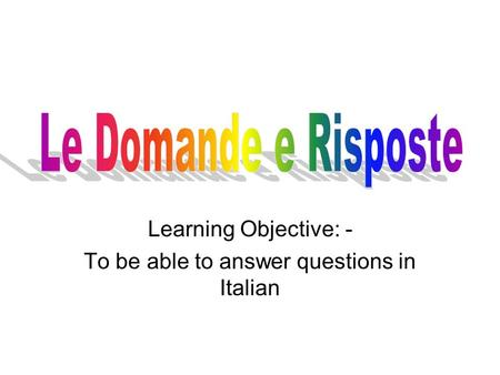 Learning Objective: - To be able to answer questions in Italian.