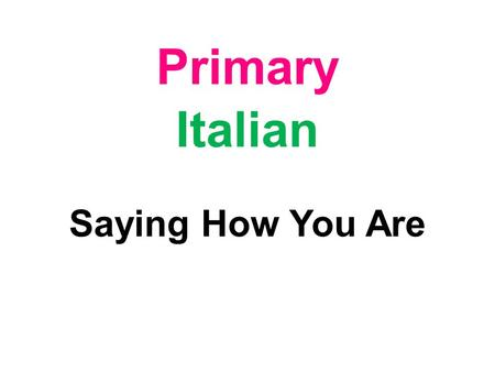 Primary Italian Saying How You Are Learning Objectives The pupils will learn to ask and answer questions about how they are.