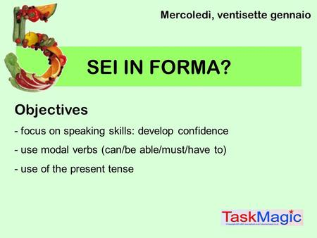 SEI IN FORMA? Mercoledì, ventisette gennaio Objectives - focus on speaking skills: develop confidence - use modal verbs (can/be able/must/have to) - use.