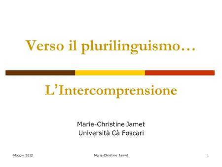 Maggio 2012Marie-Christine Jamet1 Verso il plurilinguismo… L Intercomprensione Marie-Christine Jamet Università Cà Foscari.