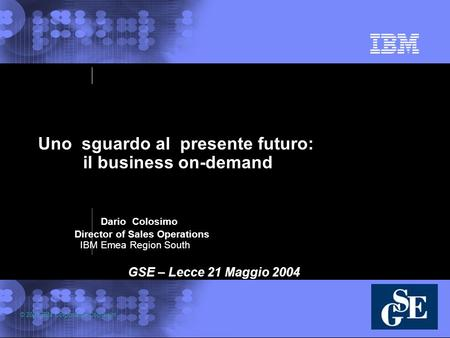 © 2003 IBM Corporation Copyright Uno sguardo al presente futuro: il business on-demand Dario Colosimo Director of Sales Operations IBM Emea Region South.