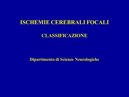 ISCHEMIE CEREBRALI FOCALI CLASSIFICAZIONE Dipartimento di Scienze Neurologiche.