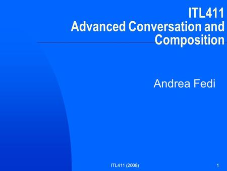 ITL411 (2008)1 ITL411 Advanced Conversation and Composition Andrea Fedi.