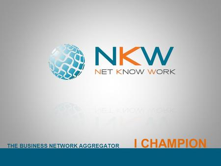 THE BUSINESS NETWORK AGGREGATOR I CHAMPION. THE BUSINESS NETWORK AGGREGATOR NKW è un Network Innovativo. Si configura come aggregatore di reti dimpresa.
