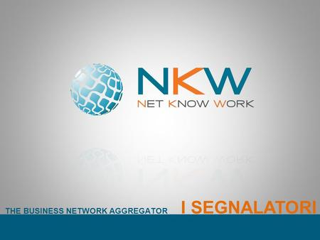 THE BUSINESS NETWORK AGGREGATOR I SEGNALATORI. THE BUSINESS NETWORK AGGREGATOR NKW è un Network Innovativo. Si configura come aggregatore di reti dimpresa.