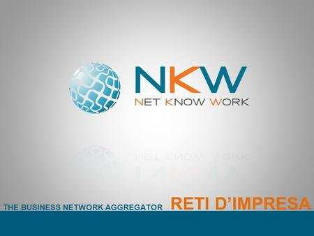 THE BUSINESS NETWORK AGGREGATOR RETI DIMPRESA. THE BUSINESS NETWORK AGGREGATOR NKW è un Network Innovativo. Si configura come aggregatore di reti dimpresa.