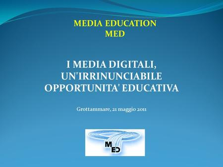 MEDIA EDUCATION MED I MEDIA DIGITALI, UN'IRRINUNCIABILE OPPORTUNITA' EDUCATIVA Grottammare, 21 maggio 2011.