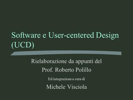 Software e User-centered Design (UCD) Rielaborazione da appunti del Prof. Roberto Polillo Ed integrazione a cura di Michele Visciola.