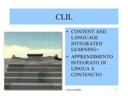 Marina Fumagalli- Liceo Arnaldo1 CLIL CONTENT AND LANGUAGE INTEGRATED LEARNING= APPRENDIMENTO INTEGRATO DI LINGUA E CONTENUTO.