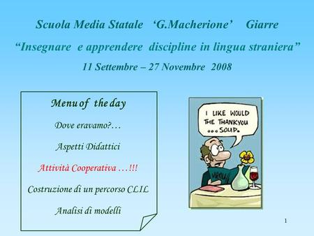 1 Scuola Media Statale G.Macherione Giarre Insegnare e apprendere discipline in lingua straniera 11 Settembre – 27 Novembre 2008 Menu of the day Dove eravamo?…