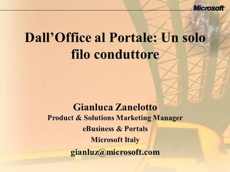 DallOffice al Portale: Un solo filo conduttore Gianluca Zanelotto Product & Solutions Marketing Manager eBusiness & Portals Microsoft Italy