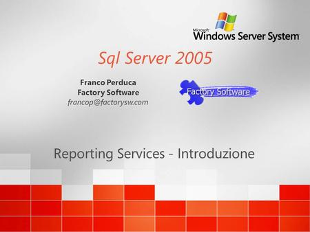 Sql Server 2005 Reporting Services - Introduzione Franco Perduca Factory Software