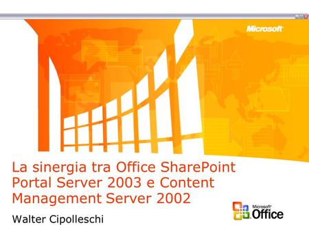 La sinergia tra Office SharePoint Portal Server 2003 e Content Management Server 2002 Walter Cipolleschi.