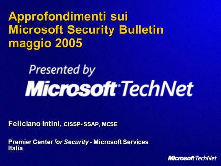 Approfondimenti sui Microsoft Security Bulletin maggio 2005 Feliciano Intini, CISSP-ISSAP, MCSE Premier Center for Security - Microsoft Services Italia.