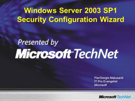 Windows Server 2003 SP1 Security Configuration Wizard PierGiorgio Malusardi IT Pro Evangelist Microsoft.