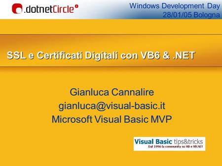 Windows Development Day 28/01/05 Bologna SSL e Certificati Digitali con VB6&.NET SSL e Certificati Digitali con VB6 &.NET Gianluca Cannalire