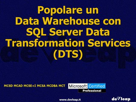 MCSD MCAD MCSE+I MCSA MCDBA MCT www.devleap.it Popolare un Data Warehouse con SQL Server Data Transformation Services (DTS)