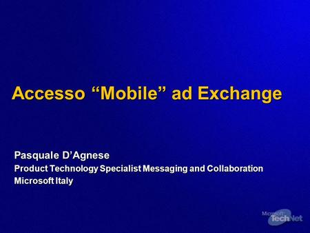 Accesso Mobile ad Exchange Pasquale DAgnese Product Technology Specialist Messaging and Collaboration Microsoft Italy.
