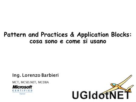 Pattern and Practices & Application Blocks: cosa sono e come si usano Ing. Lorenzo Barbieri MCT, MCSD.NET, MCDBA.