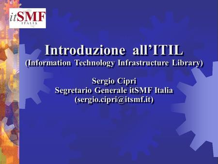 Introduzione allITIL (Information Technology Infrastructure Library) Sergio Cipri Segretario Generale itSMF Italia Introduzione.