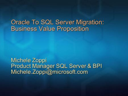 Oracle To SQL Server Migration: Business Value Proposition Michele Zoppi Product Manager SQL Server & BPI